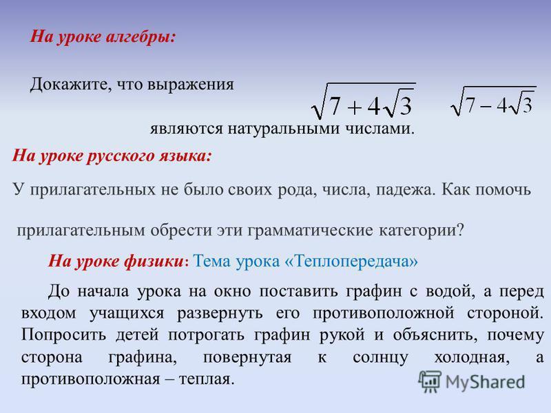 На уроке алгебры: Докажите, что выражения являются натуральными числами. На уроке русского языка: У прилагательных не было своих рода, числа, падежа. Как помочь прилагательным обрести эти грамматические категории? На уроке физики : Тема урока «Теплоп