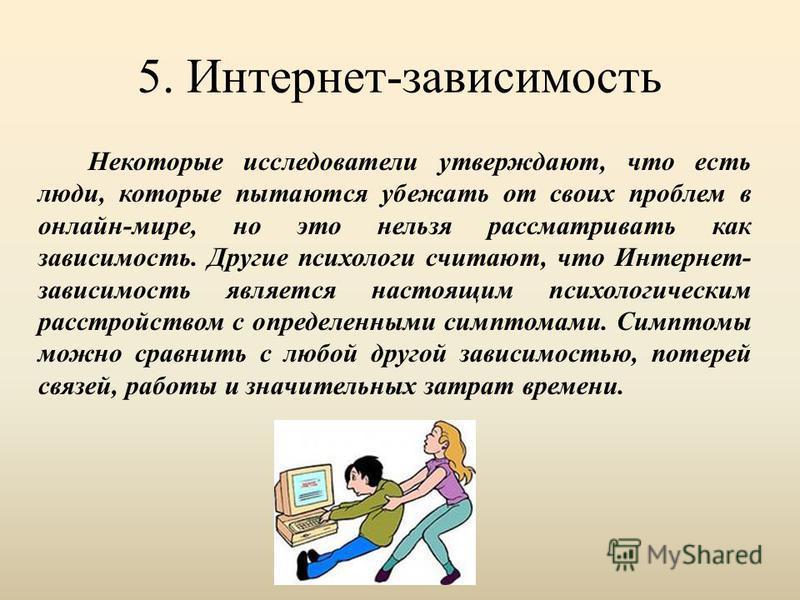 5. Интернет-зависимость Некоторые исследователи утверждают, что есть люди, которые пытаются убежать от своих проблем в онлайн-мире, но это нельзя рассматривать как зависимость. Другие психологи считают, что Интернет- зависимость является настоящим пс