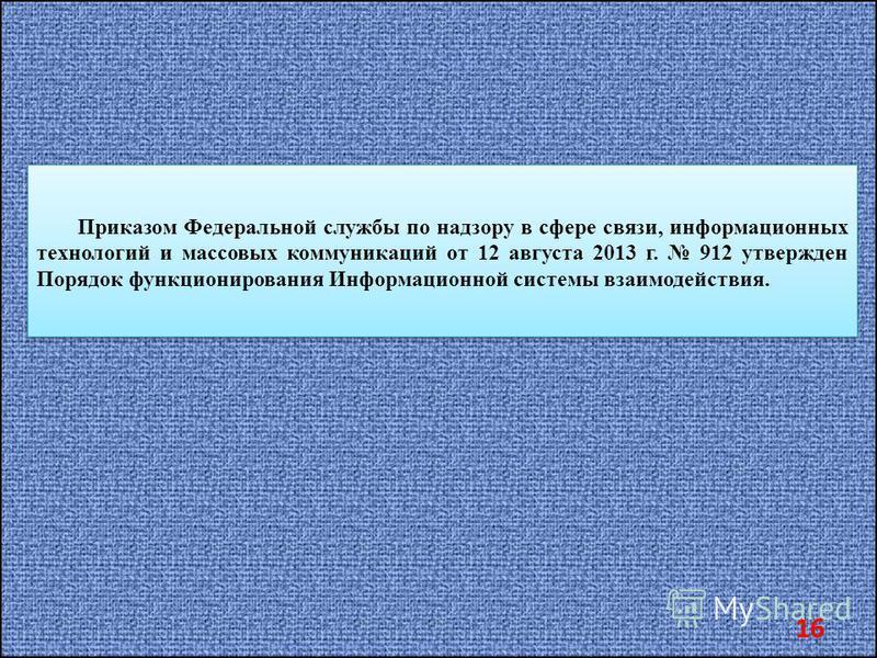 Приказом Федеральной службы по надзору в сфере связи, информационных технологий и массовых коммуникаций от 12 августа 2013 г. 912 утвержден Порядок функционирования Информационной системы взаимодействия. 16