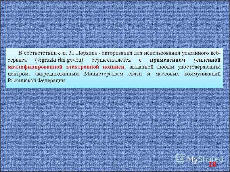 В соответствии с п. 31 Порядка - авторизация для использования указанного веб- сервиса (vigruzki.rkn.gov.ru) осуществляется с применением усиленной квалифицированной электронной подписи, выданной любым удостоверяющим центром, аккредитованным Министер