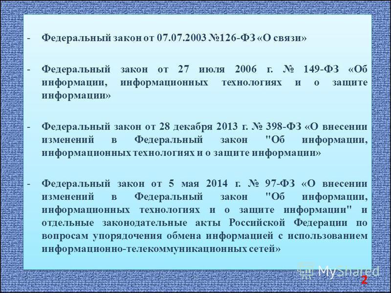 -Федеральный закон от 07.07.2003 126-ФЗ «О связи» -Федеральный закон от 27 июля 2006 г. 149-ФЗ «Об информации, информационных технологиях и о защите информации» -Федеральный закон от 28 декабря 2013 г. 398-ФЗ «О внесении изменений в Федеральный закон
