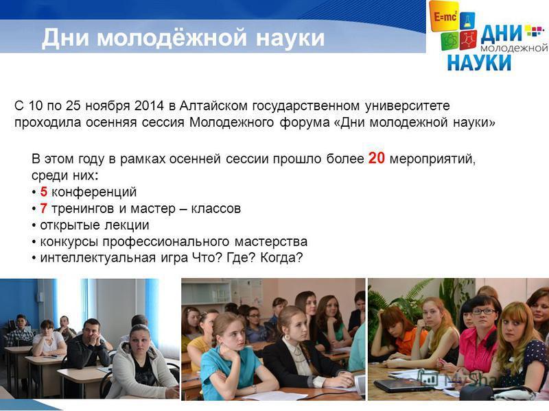 Дни молодёжной науки С 10 по 25 ноября 2014 в Алтайском государственном университете проходила осенняя сессия Молодежного форума «Дни молодежной науки» В этом году в рамках осенней сессии прошло более 20 мероприятий, среди них: 5 конференций 7 тренин