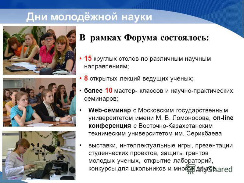 В рамках Форума состоялось: 15 круглых столов по различным научным направлениям; 8 открытых лекций ведущих ученых; более 10 мастер- классов и научно-практических семинаров; Web-семинар с Московским государственным университетом имени М. В. Ломоносова