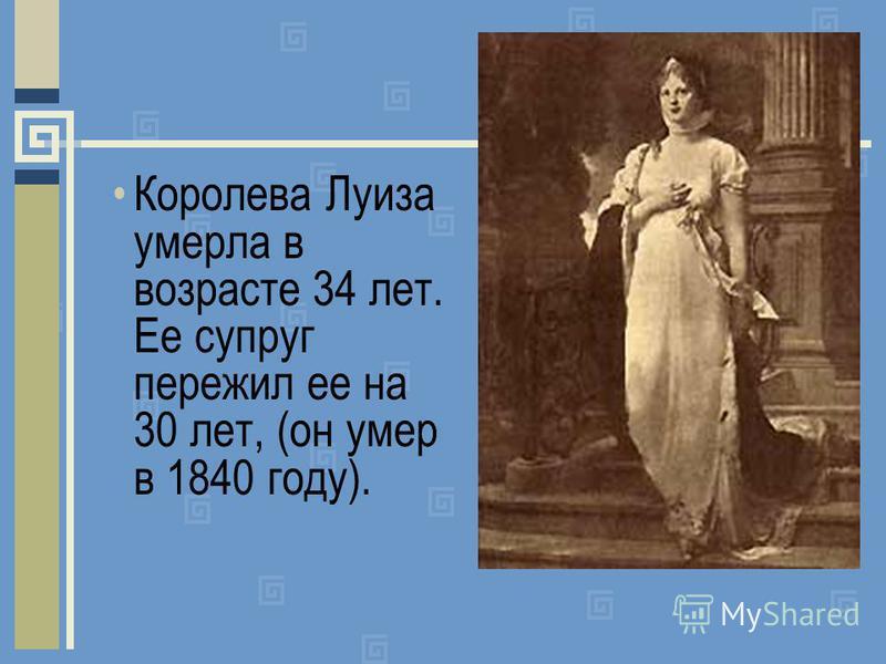 Королева Луиза умерла в возрасте 34 лет. Ее супруг пережил ее на 30 лет, (он умер в 1840 году).