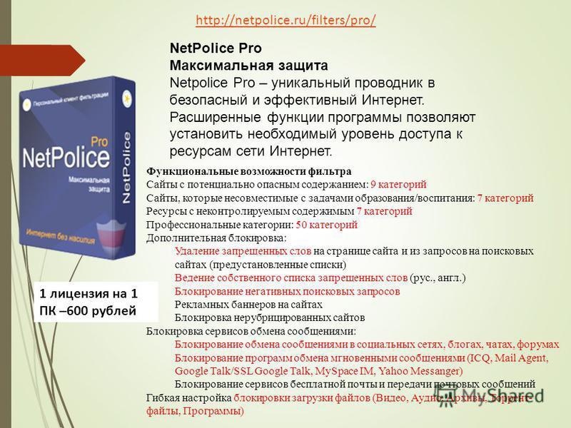 NetPolice Pro Максимальная защита Netpolice Pro – уникальный проводник в безопасный и эффективный Интернет. Расширенные функции программы позволяют установить необходимый уровень доступа к ресурсам сети Интернет. Функциональные возможности фильтра Са