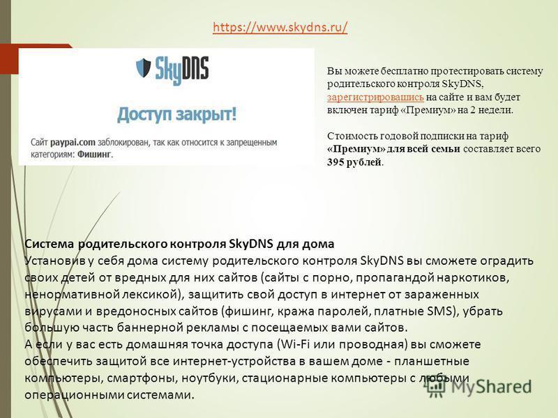 https://www.skydns.ru/ Система родительского контроля SkyDNS для дома Установив у себя дома систему родительского контроля SkyDNS вы сможете оградить своих детей от вредных для них сайтов (сайты с порно, пропагандой наркотиков, ненормативной лексикой