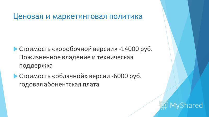 Ценовая и маркетинговая политика Стоимость «коробочной версии» -14000 руб. Пожизненное владение и техническая поддержка Стоимость «облачной» версии -6000 руб. годовая абонентская плата