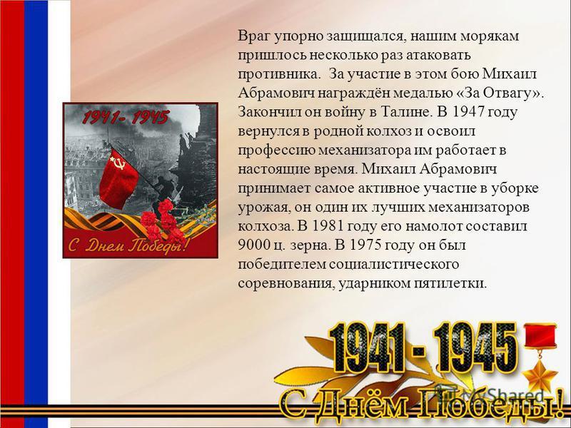 Враг упорно защищался, нашим морякам пришлось несколько раз атаковать противника. За участие в этом бою Михаил Абрамович награждён медалью «За Отвагу». Закончил он войну в Талине. В 1947 году вернулся в родной колхоз и освоил профессию механизатора и