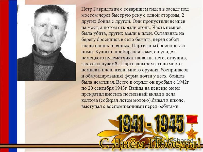 Пётр Гаврилович с товарищем сидел в засаде под мостом через быструю реку с одной стороны, 2 других бойца с другой. Они пропустили немцев на мост, а потом открыли огонь. Часть немцев была убита, других взяли в плен. Остальные на берегу бросились в сел