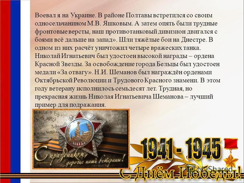 Воевал я на Украине. В районе Полтавы встретился со своим односельчанином М.В. Яшковым. А затем опять были трудные фронтовые версты, наш противотанковый дивизион двигался с боями всё дальше на запад». Шли тяжёлые бои на Днестре. В одном из них расчёт