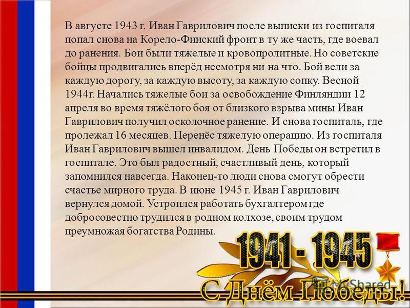 В августе 1943 г. Иван Гаврилович после выписки из госпиталя попал снова на Корело-Финский фронт в ту же часть, где воевал до ранения. Бои были тяжелые и кровопролитные. Но советские бойцы продвигались вперёд несмотря ни на что. Бой вели за каждую до