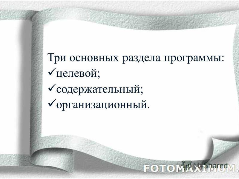 Три основных раздела программы: целевой; содержательный; организационный.
