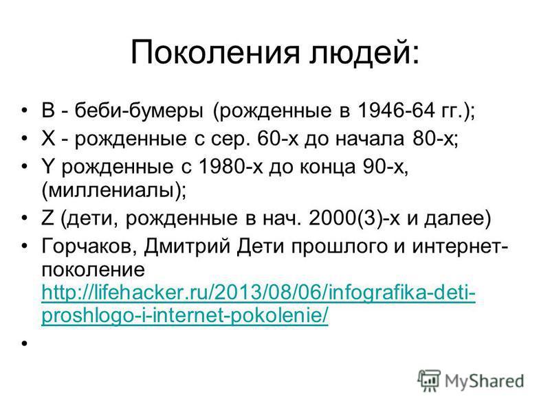 Поколения людей: B - беби-бумеры (рожденные в 1946-64 гг.); Х - рожденные с сер. 60-х до начала 80-х; Y рожденные с 1980-х до конца 90-х, (миллениалы); Z (дети, рожденные в нач. 2000(3)-х и далее) Горчаков, Дмитрий Дети прошлого и интернет- поколение