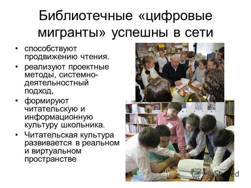 Библиотечные «цифровые мигранты» успешны в сети способствуют продвижению чтения. реализуют проектные методы, системно- деятельностный подход, формируют читательскую и информационную культуру школьника. Читательская культура развивается в реальном и в