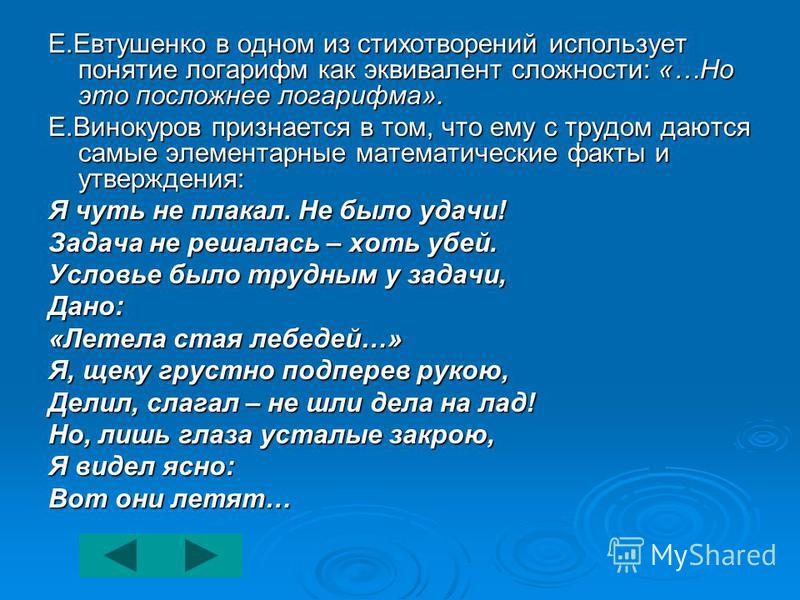 Е.Евтушенко в одном из стихотворений использует понятие логарифм как эквивалент сложности: «…Но это посложнее логарифма». Е.Винокуров признается в том, что ему с трудом даются самые элементарные математические факты и утверждения: Я чуть не плакал. Н