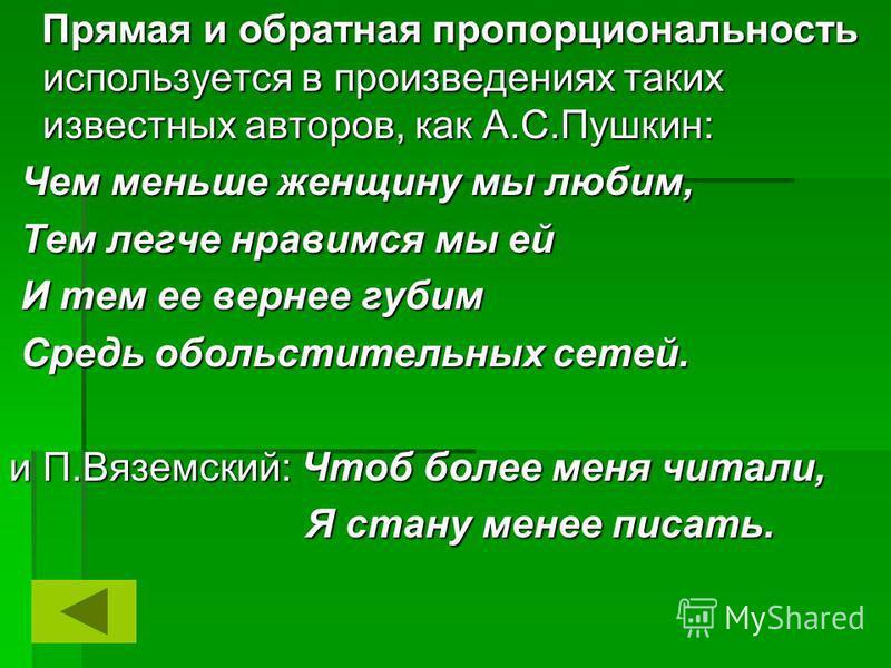 Прямая и обратная пропорциональность используется в произведениях таких известных авторов, как А.С.Пушкин: Прямая и обратная пропорциональность используется в произведениях таких известных авторов, как А.С.Пушкин: Чем меньше женщину мы любим, Чем мен