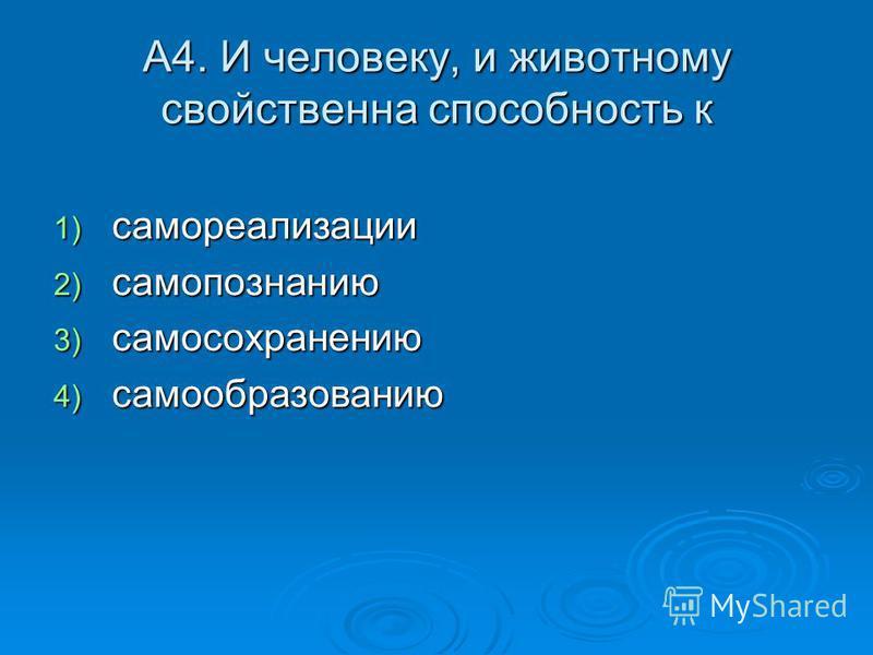 А4. И человеку, и животному свойственна способность к 1) самореализации 2) самопознанию 3) самосохранению 4) самообразованию