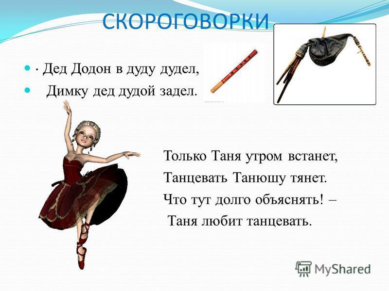 СКОРОГОВОРКИ · Дед Додон в дуду дудел, Димку дед дудой задел. Только Таня утром встанет, Танцевать Танюшу тянет. Что тут долго объяснять! – Таня любит танцевать.