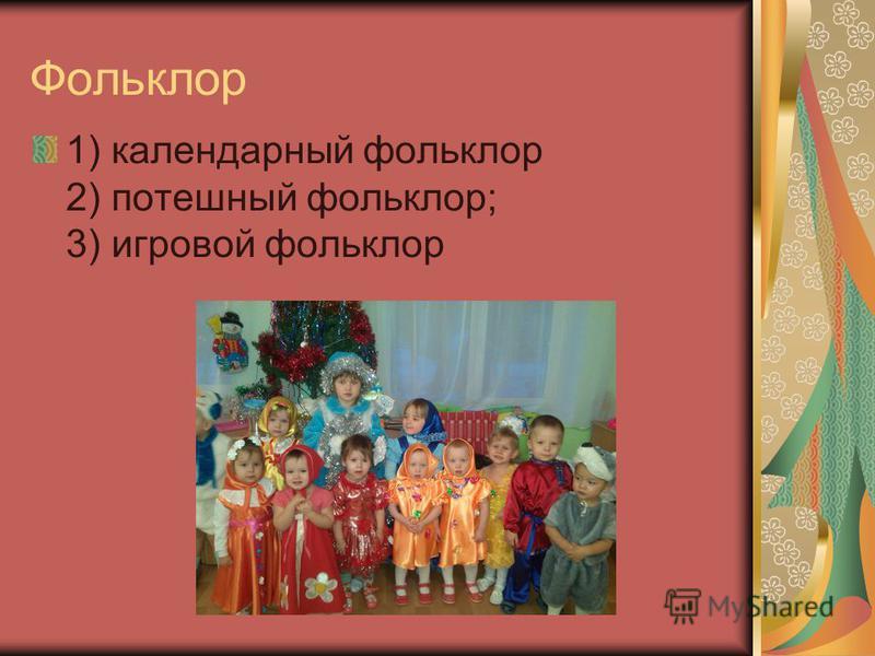 Фольклор 1) календарный фольклор 2) потешный фольклор; 3) игровой фольклор