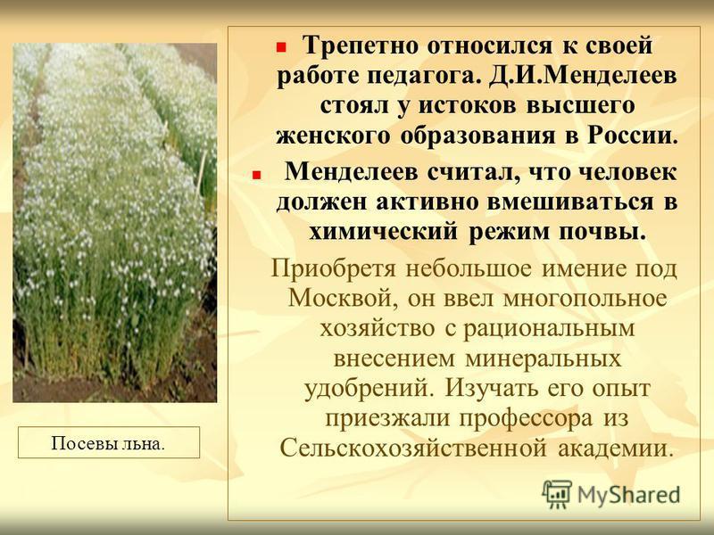 Трепетно относился к своей работе педагога. Д.И.Менделеев стоял у истоков высшего женского образования в России. Менделеев считал, что человек должен активно вмешиваться в химический режим почвы. Приобретя небольшое имение под Москвой, он ввел многоп