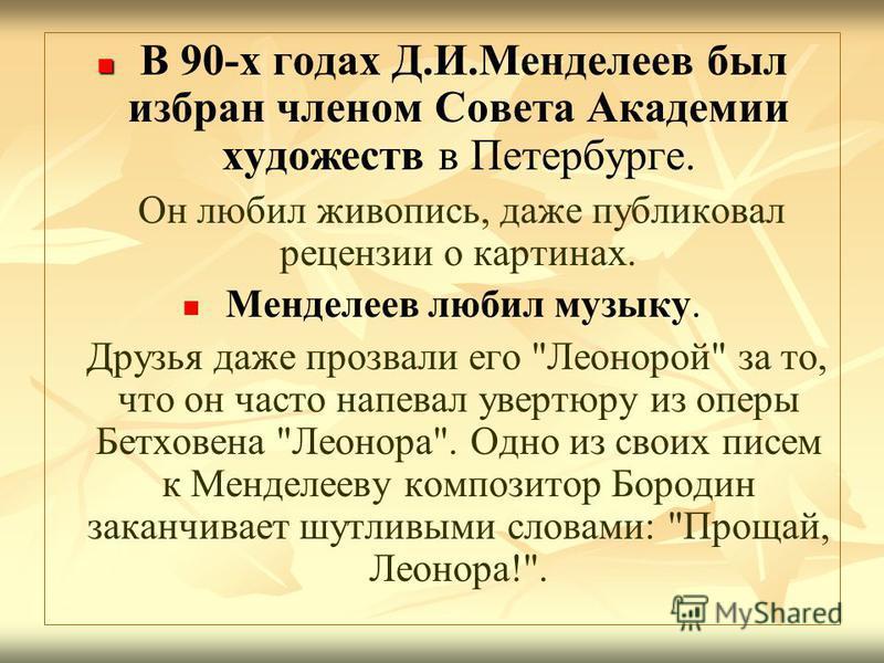 В 90-х годах Д.И.Менделеев был избран членом Совета Академии художеств в Петербурге. Он любил живопись, даже публиковал рецензии о картинах. Менделеев любил музыку. Друзья даже прозвали его