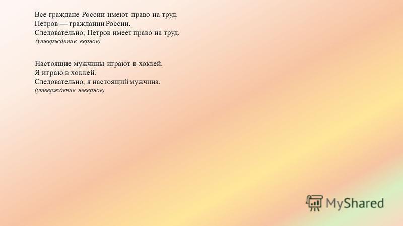 Все граждане России имеют право на труд. Петров гражданин России. Следовательно, Петров имеет право на труд. (утверждение верное) Настоящие мужчины играют в хоккей. Я играю в хоккей. Следовательно, я настоящий мужчина. (утверждение неверное)