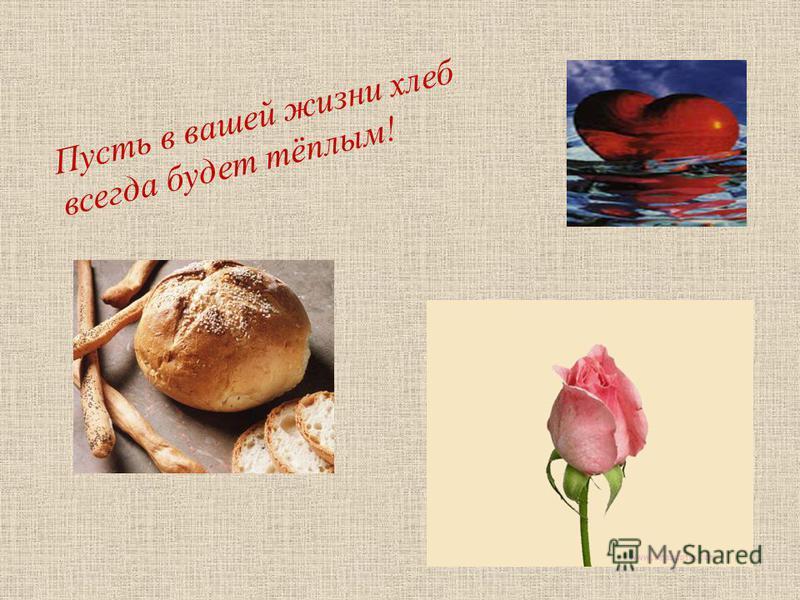 Пусть в вашей жизни хлеб всегда будет тёплым!