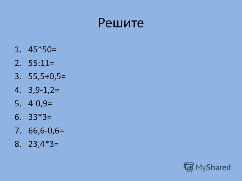 Решите 1.45*50= 2.55:11= 3.55,5+0,5= 4.3,9-1,2= 5.4-0,9= 6.33*3= 7.66,6-0,6= 8.23,4*3=