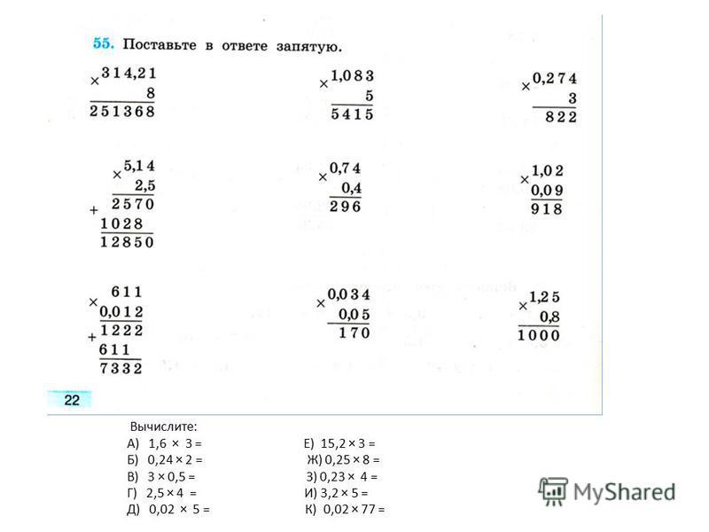 Вычислите: А) 1,6 × 3 = Е) 15,2 × 3 = Б) 0,24 × 2 = Ж) 0,25 × 8 = В) 3 × 0,5 = З) 0,23 × 4 = Г) 2,5 × 4 = И) 3,2 × 5 = Д) 0,02 × 5 = К) 0,02 × 77 =