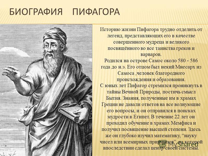БИОГРАФИЯ ПИФАГОРА Историю жизни Пифагора трудно отделить от легенд, представляющих его в качестве совершенного мудреца и великого посвящённого во все таинства греков и варваров. Родился на острове Самос около 580 - 586 года до н.э. Его отцом был нек