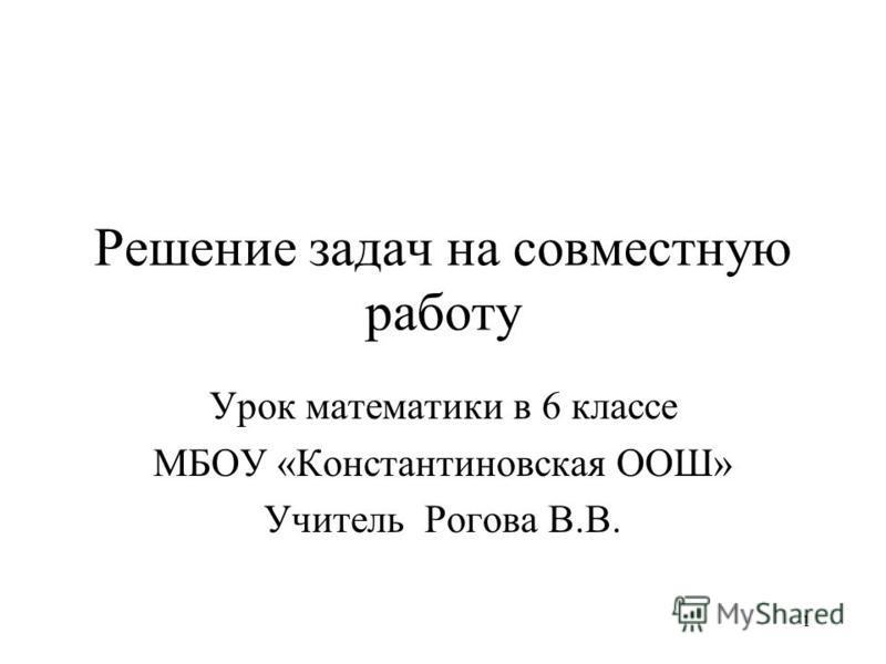 1 Решение задач на совместную работу Урок математики в 6 классе МБОУ «Константиновская ООШ» Учитель Рогова В.В.