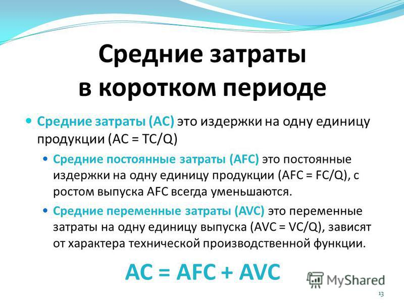 Средние затраты в коротком периоде Средние затраты (AC) это издержки на одну единицу продукции (AC = TC/Q) Средние постоянные затраты (AFC) это постоянные издержки на одну единицу продукции (AFC = FC/Q), с ростом выпуска AFC всегда уменьшаются. Средн