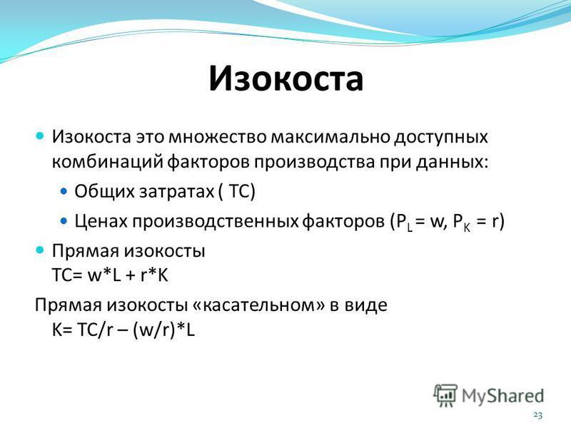 Изокоста Изокоста это множество максимально доступных комбинаций факторов производства при данных: Общих затратах ( TC) Ценах производственных факторов (P L = w, P K = r) Прямая изокосты TC= w*L + r*K Прямая изокосты «касательном» в виде K= TC/r – (w