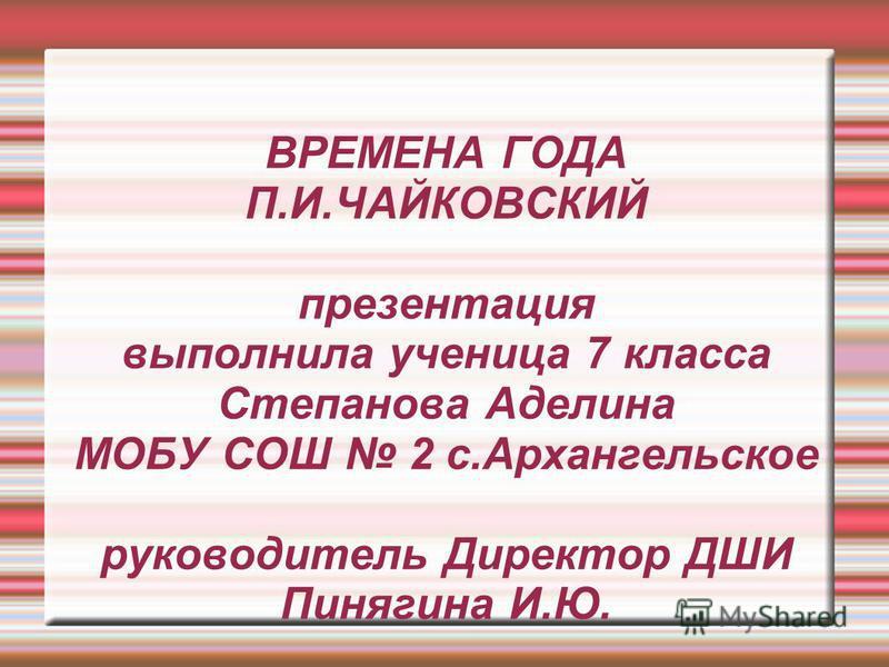 ВРЕМЕНА ГОДА П.И.ЧАЙКОВСКИЙ презентация выполнила ученица 7 класса Степанова Аделина МОБУ СОШ 2 с.Архангельское руководитель Директор ДШИ Пинягина И.Ю.