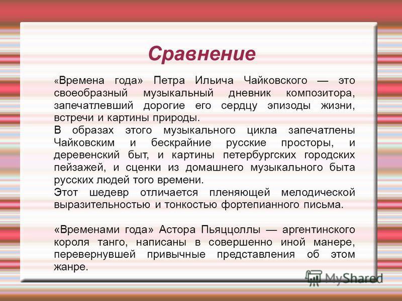 Сравнение « Времена года» Петра Ильича Чайковского это своеобразный музыкальный дневник композитора, запечатлевший дорогие его сердцу эпизоды жизни, встречи и картины природы. В образах этого музыкального цикла запечатлены Чайковским и бескрайние рус