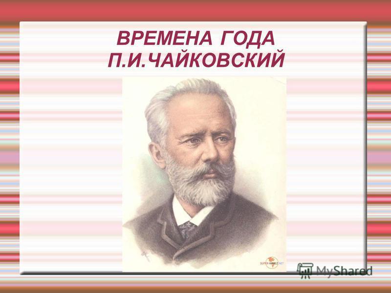 ВРЕМЕНА ГОДА П.И.ЧАЙКОВСКИЙ