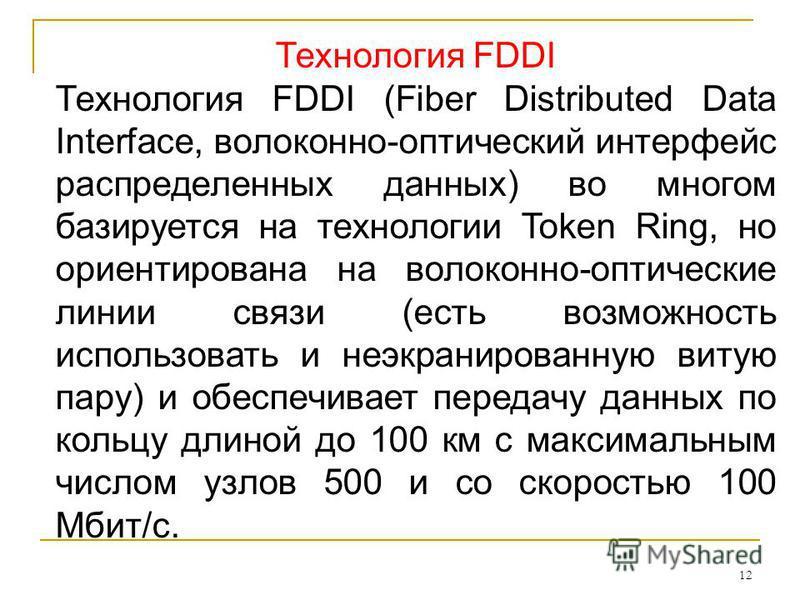 12 Технология FDDI Технология FDDI (Fiber Distributed Data Interface, волоконно-оптический интерфейс распределенных данных) во многом базируется на технологии Token Ring, но ориентирована на волоконно-оптические линии связи (есть возможность использо