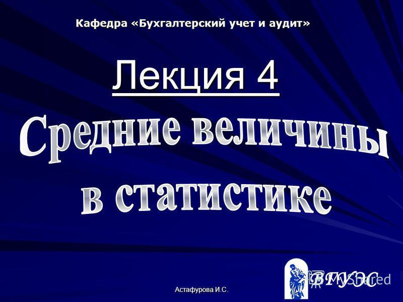 Астафурова И.С. Кафедра «Бухгалтерский учет и аудит» Лекция 4