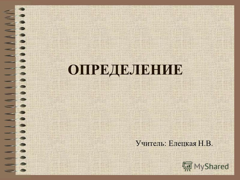 ОПРЕДЕЛЕНИЕ Учитель: Елецкая Н.В.