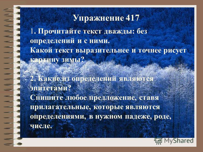 1. Прочитайте текст дважды: без определений и с ними. Какой текст выразительнее и точнее рисует картину зимы? 2. Какие из определений являются эпитетами? Спишите любое предложение, ставя прилагательные, которые являются определениями, в нужном падеже