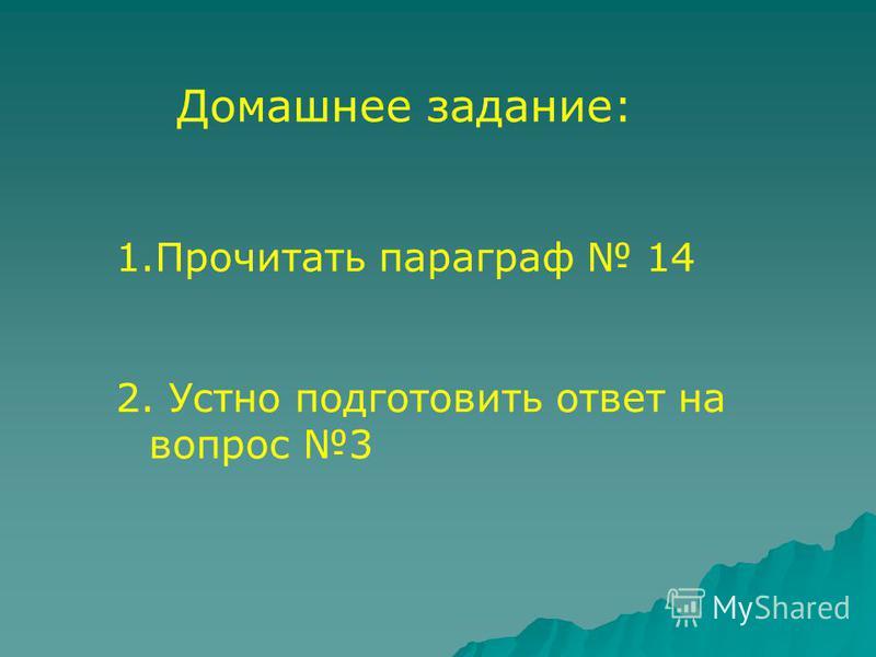 Домашнее задание: 1. Прочитать параграф 14 2. Устно подготовить ответ на вопрос 3