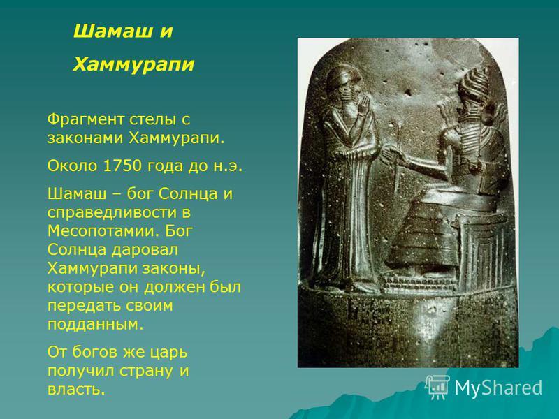Шамаш и Хаммурапи Фрагмент стелы с законами Хаммурапи. Около 1750 года до н.э. Шамаш – бог Солнца и справедливости в Месопотамии. Бог Солнца даровал Хаммурапи законы, которые он должен был передать своим подданным. От богов же царь получил страну и в