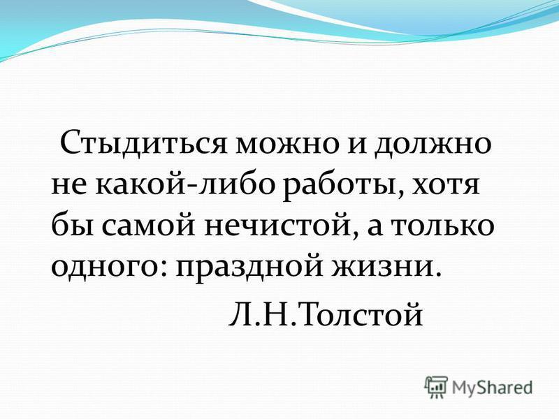 Стыдиться можно и должно не какой-либо работы, хотя бы самой нечистой, а только одного: праздной жизни. Л.Н.Толстой