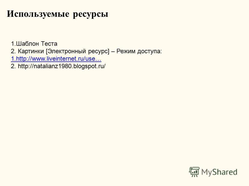 Используемые ресурсы 1. Шаблон Теста 2. Картинки [Электронный ресурс] – Режим доступа: 1.http://www.liveinternet.ru/use… 2. http://natalianz1980.blogspot.ru/