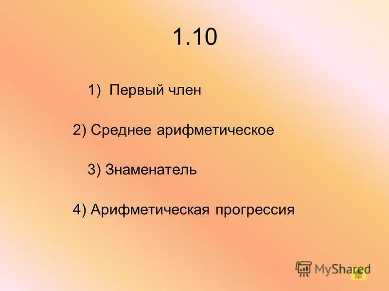 1.10 1) Первый член 2) Среднее арифметическое 3) Знаменатель 4) Арифметическая прогрессия