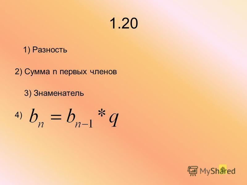 1.20 1) Разность 2) Сумма n первых членов 3) Знаменатель 4)