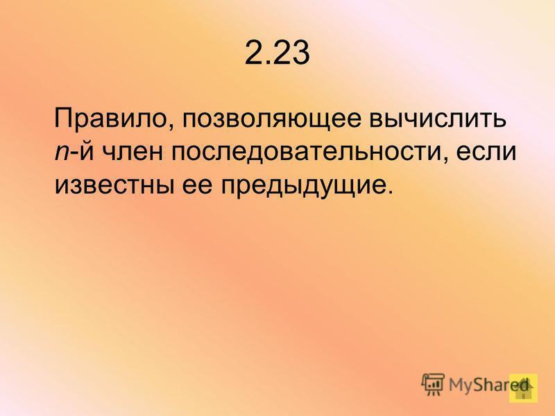 2.23 Правило, позволяющее вычислить n-й член последовательности, если известны ее предыдущие.