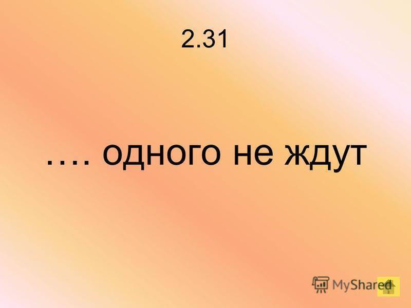 2.31 …. одного не ждут