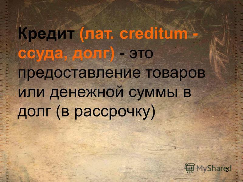 Кредит (лат. creditum - ссуда, долг) - это предоставление товаров или денежной суммы в долг (в рассрочку) 2