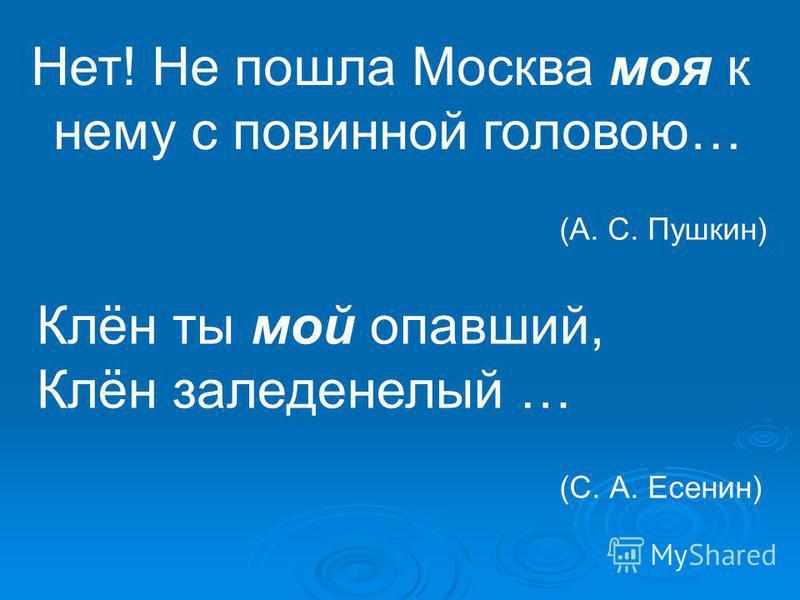 Нет! Не пошла Москва моя к нему с повинной головою… (А. С. Пушкин) Клён ты мой опавший, Клён заледенелый … (С. А. Есенин)